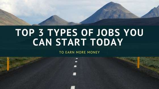 Top 3 Types Of Jobs You Can Start Today To Earn More Money